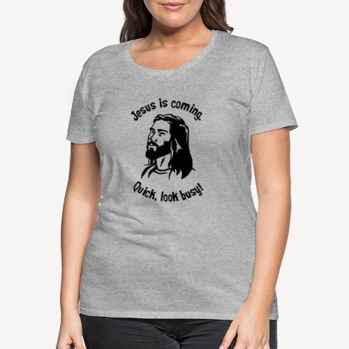 JESUS IS COMING, QUICK LOOK BUSY - Women's Premium T-Shirt