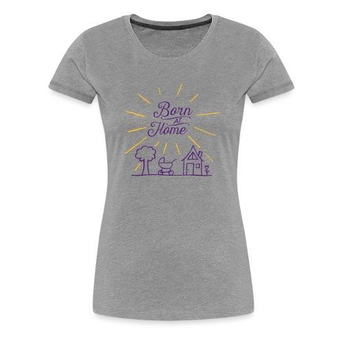 Born at Home - Frauen Premium T-Shirt