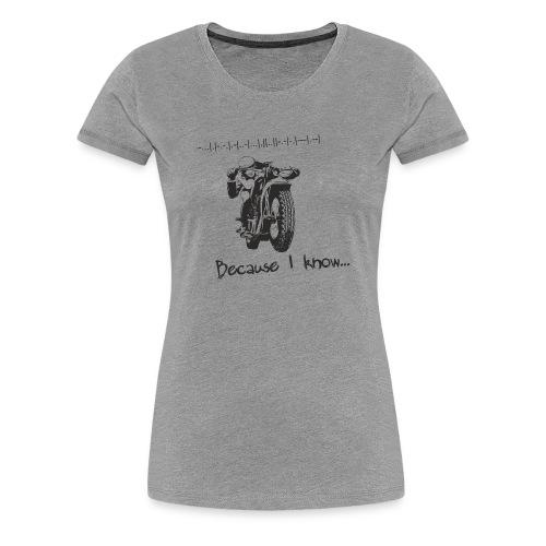 Because I know - Women's Premium T-Shirt