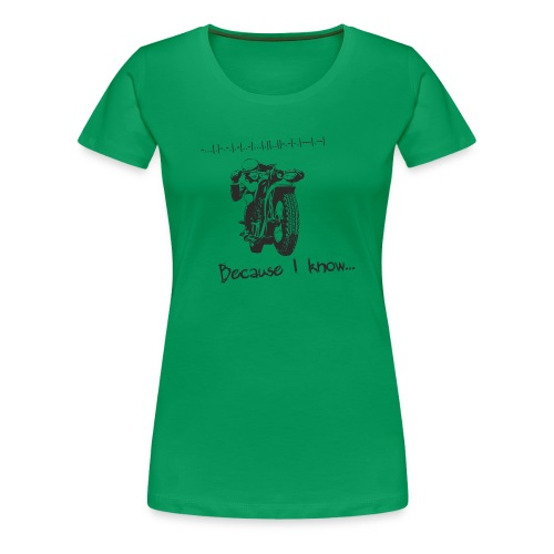 Because I know - Women's Premium T-Shirt