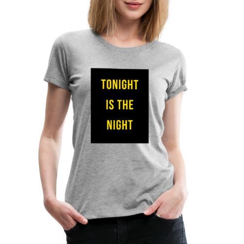 Tonight is the night - Lifestyle - Camiseta premium mujer