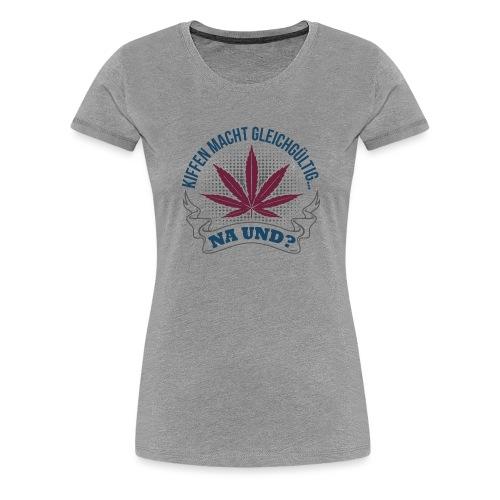 kiffen macht gleichgültig... na und? - Frauen Premium T-Shirt
