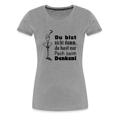 Du bist nicht dumm, du hast nur Pech beim Denken! - Frauen Premium T-Shirt