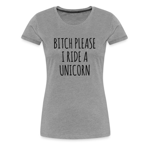 Bitch Please I Ride A Unicorn - Women's Premium T-Shirt