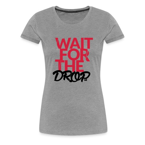 Wait for the Drop - Party - Frauen Premium T-Shirt