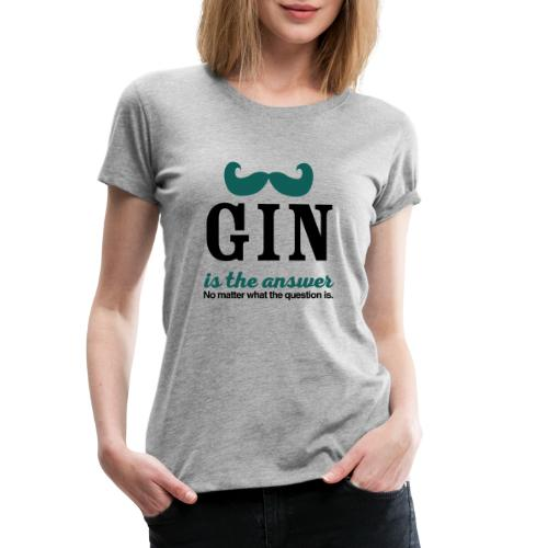 GIN. Die Antwort ist klar - Frauen Premium T-Shirt