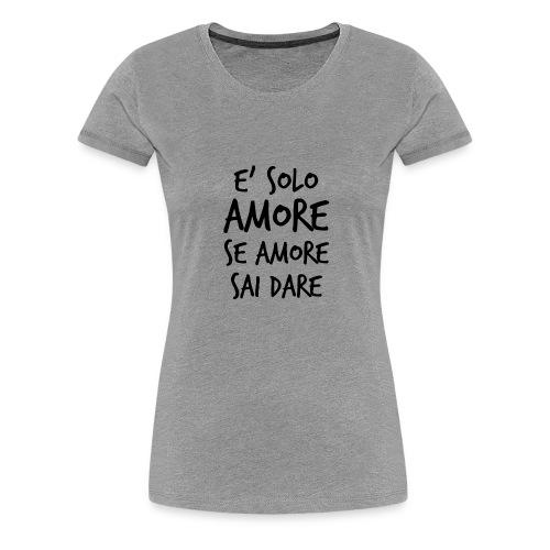 È solo amore se amore sai dare - Maglietta Premium da donna