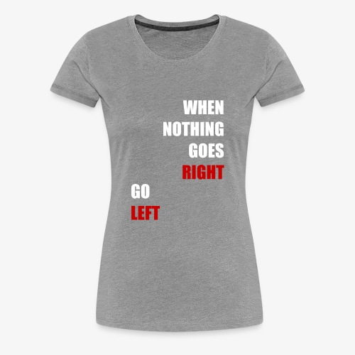 When nothing goes RIGHT - go LEFT! - Frauen Premium T-Shirt