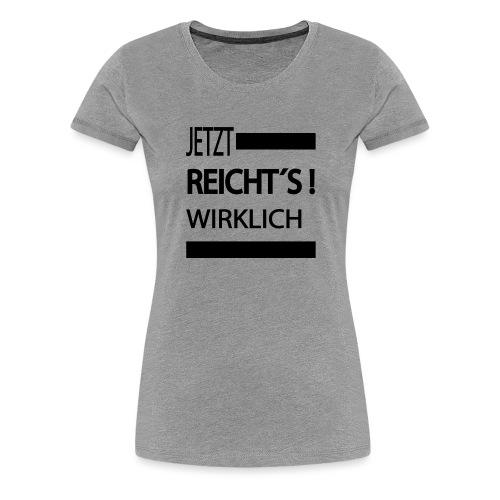 Jetzt reichts, Sprüche,witzige Sprüche,Jetzt - Frauen Premium T-Shirt