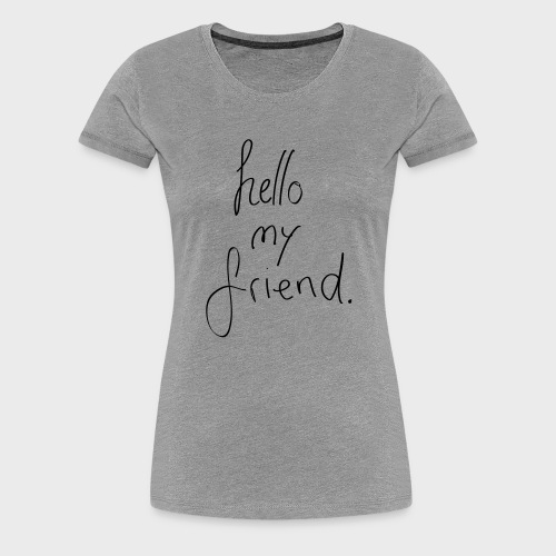 Hello my friend - Frauen Premium T-Shirt