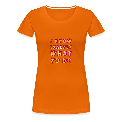 I know exactly what to do - Women's Premium T-Shirt