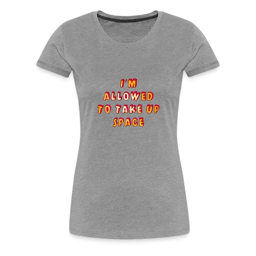 I m allowed to take up space - Women's Premium T-Shirt