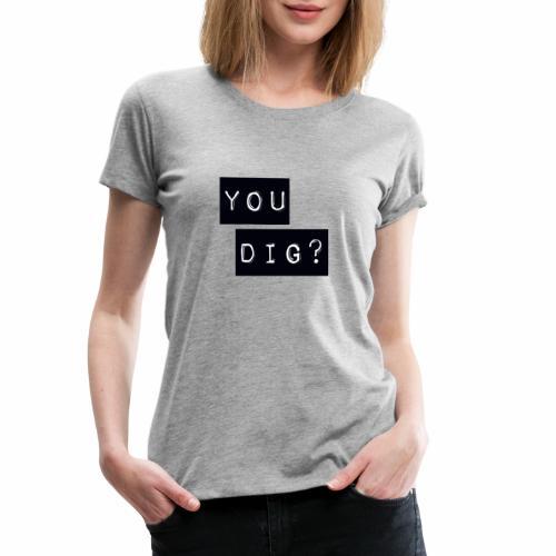 You Dig - Women's Premium T-Shirt