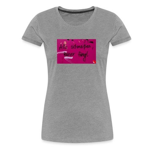 Alle schmeißen, keiner fängt. - Frauen Premium T-Shirt