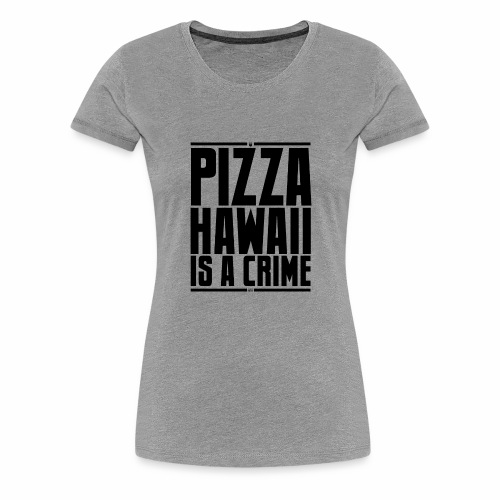 Pizza Hawaii è un crimine - Maglietta Premium da donna