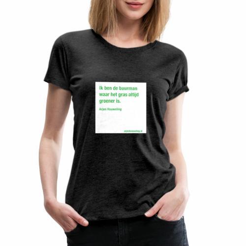 Ik ben de buurman waar het gras altijd groener is - Vrouwen Premium T-shirt