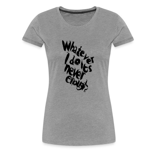 whatever i do is never enough blk - Maglietta Premium da donna