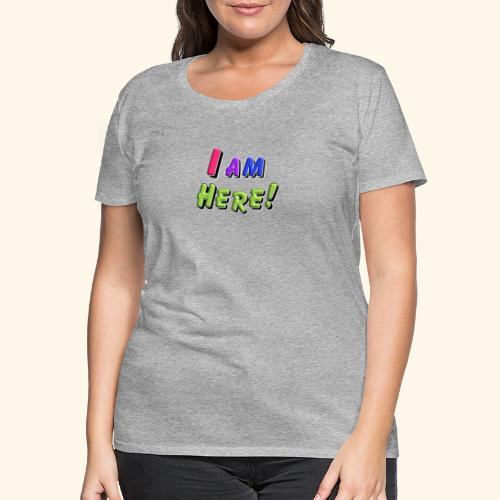 I am here - Frauen Premium T-Shirt