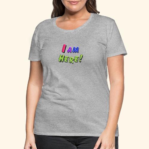 I am here - Frauen Premium T-Shirt