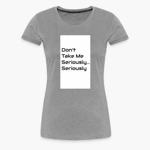 Don't Take Me Seriously... - Women's Premium T-Shirt
