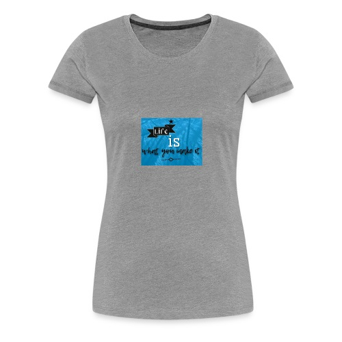 What you make it - Women's Premium T-Shirt
