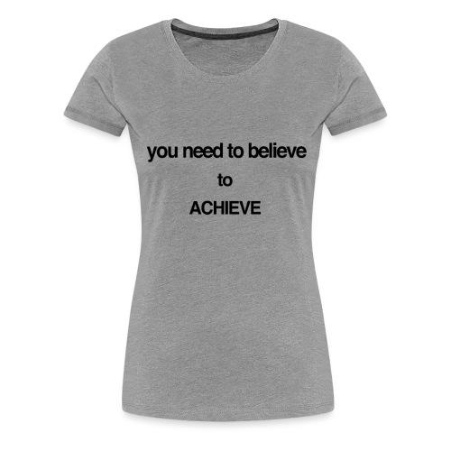 you need to believe - Women's Premium T-Shirt
