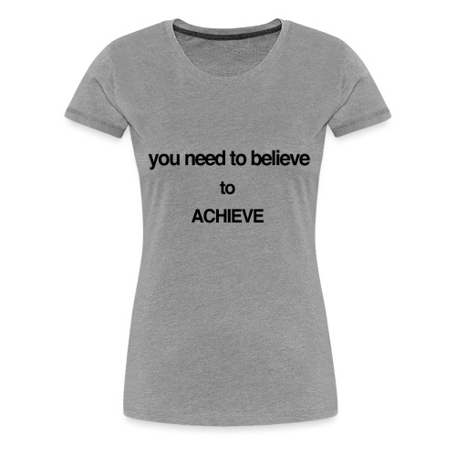 you need to believe - Women's Premium T-Shirt