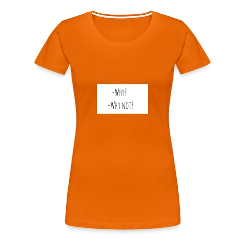 -Why? -Why not? - Women's Premium T-Shirt