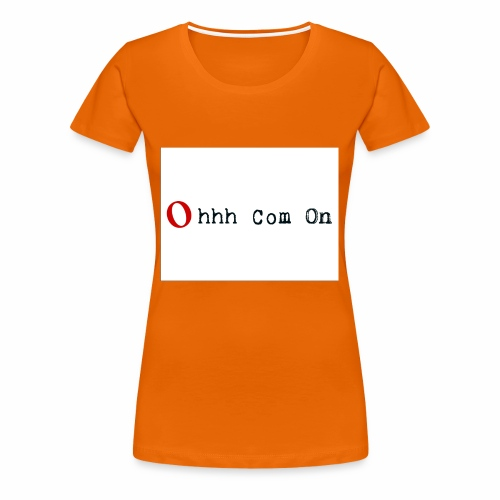 Ohhh Com On - Frauen Premium T-Shirt