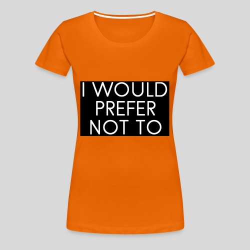 I would prefer not to - Frauen Premium T-Shirt