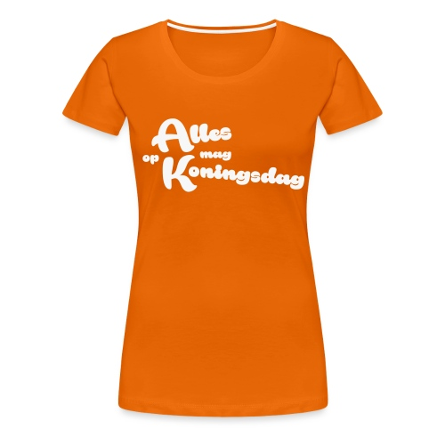 Alles mag op Koningsdag - Vrouwen Premium T-shirt