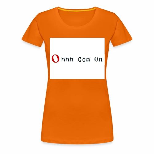 Ohhh Com On - Frauen Premium T-Shirt