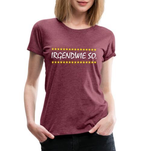Irgendwie so - Frauen Premium T-Shirt