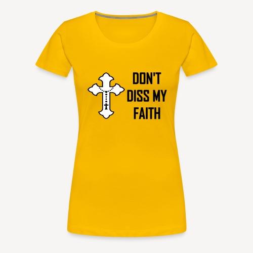 DON'T DISS MY FAITH - Women's Premium T-Shirt