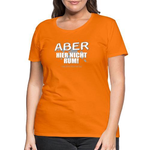 aber hier nicht rum - Frauen Premium T-Shirt
