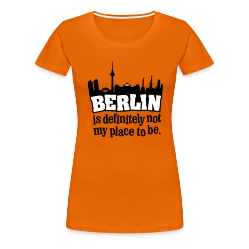 Berlin is definitely not my place to be. - Frauen Premium T-Shirt