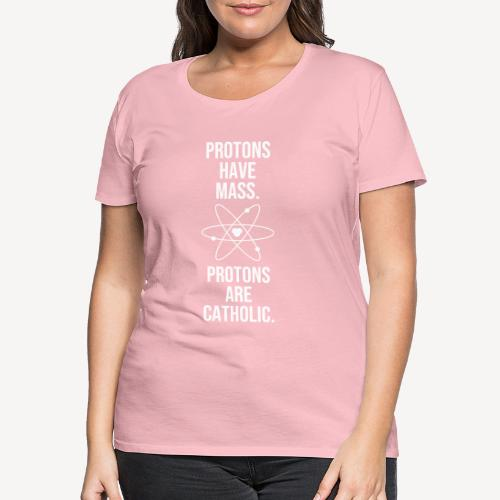 PROTONS HAVE MASS. PROTONS ARE CATHOLIC. - Women's Premium T-Shirt
