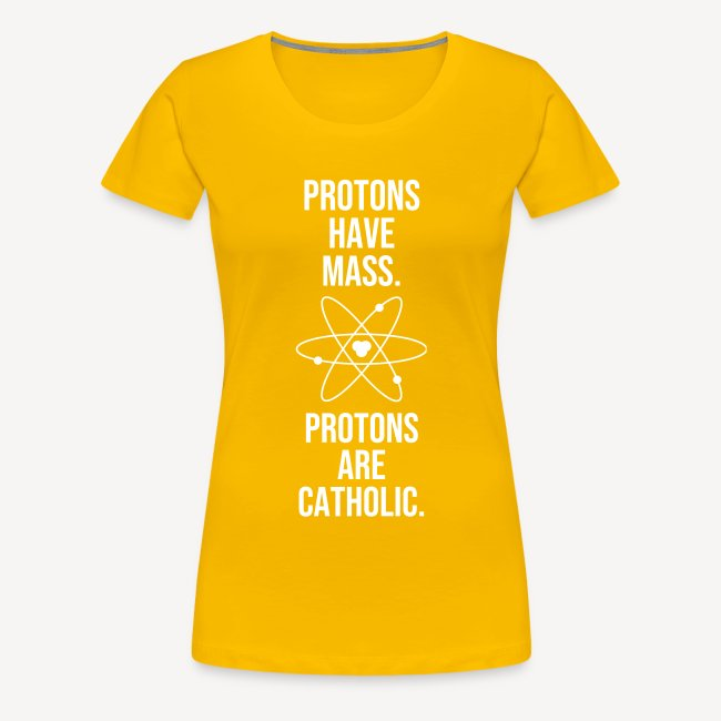 PROTONS HAVE MASS. PROTONS ARE CATHOLIC.