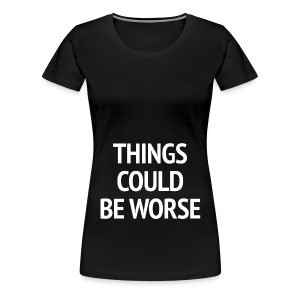 THINGS COULD BE WORSE - Vrouwen Premium T-shirt