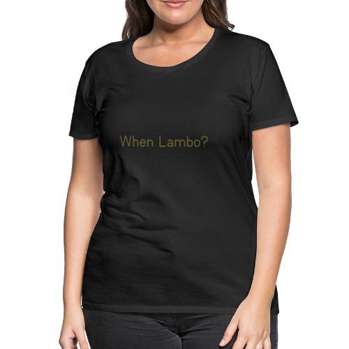 When Lambo? Design - Vrouwen Premium T-shirt