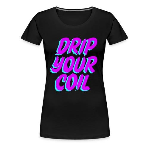 Drip Your Coil - Camiseta premium mujer