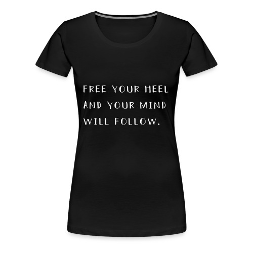 Free your heel and your mind will follow. - Frauen Premium T-Shirt