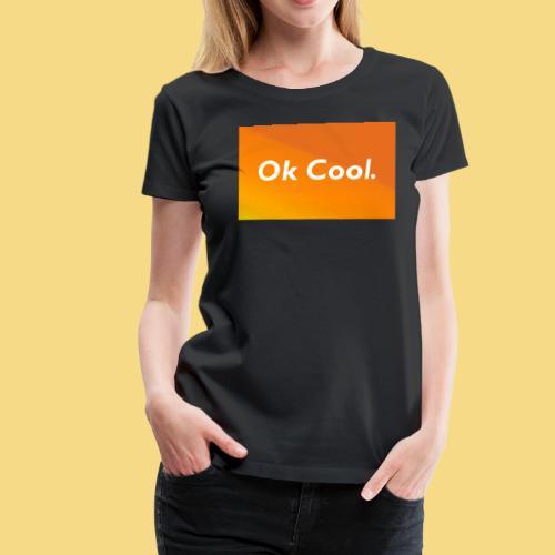 Ok Cool Geschenkidee Spaß Lustig Schön - Frauen Premium T-Shirt