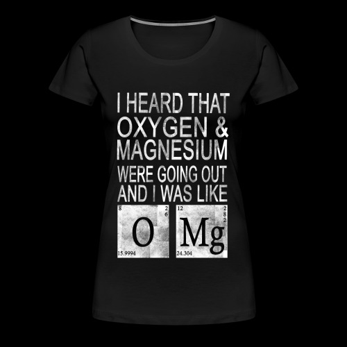 I heard Oxygen and Magnesium WERE GOING Out - Frauen Premium T-Shirt