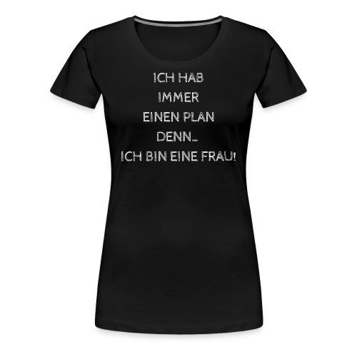 ICH HAB IMMER EINEN PLAN DENN ICH BIN EINE FRAU! - Frauen Premium T-Shirt
