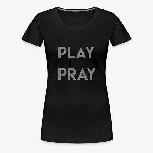 Play Pray - Women's Premium T-Shirt