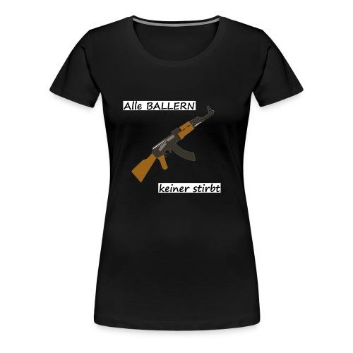 Alle Ballern keiner stirbt - Frauen Premium T-Shirt