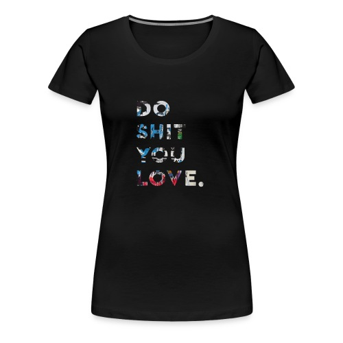 Do S**t You Love - Women's Premium T-Shirt