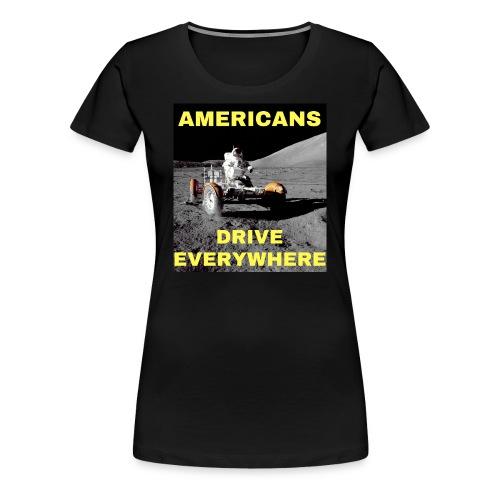 Americans Drive Everywhere Astronaut on the Moon - Premium T-skjorte for kvinner