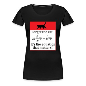 Forget the cat! - Women's Premium T-Shirt